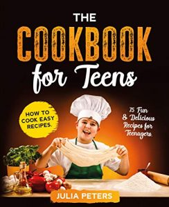 The Cookbook for Teens How to Cook Easy Recipes. 75 Fun & Delicious Recipes for Teenagers