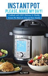 Instant Pot, please, make my day by A.J. May