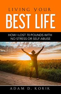 Living Your Best Life How I Lost 70 Pounds with No Stress or Self-Abuse by Adam D. Korik
