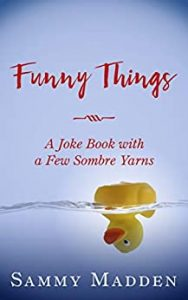 Funny Things A Joke Book With a Few Sombre Yarns by Sammy Madden