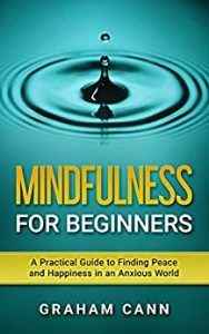Mindfulness for Beginners_ A Practical Guide to Finding Peace and Happiness in an Anxious World by Graham Cann